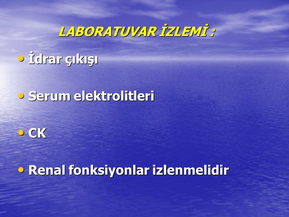 LABORATUVAR İZLEMİ : İdrar çıkışı Serum elektrolitleri CK Renal fonksiyonlar izlenmelidir