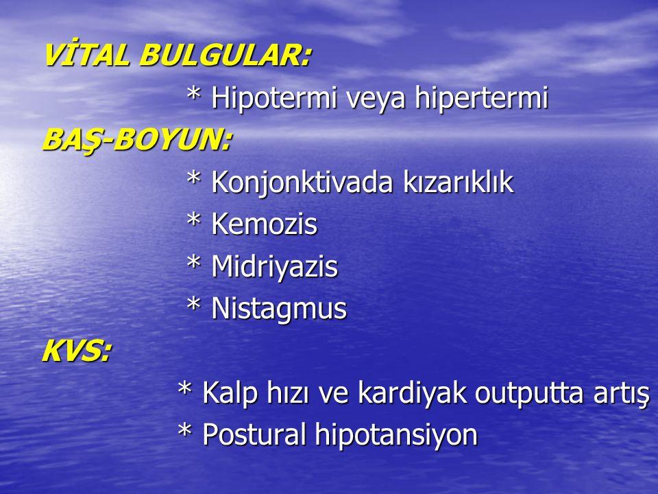 VİTAL BULGULAR: * Hipotermi veya hipertermi. BAŞ-BOYUN: * Konjonktivada kızarıklık. * Kemozis. * Midriyazis.
