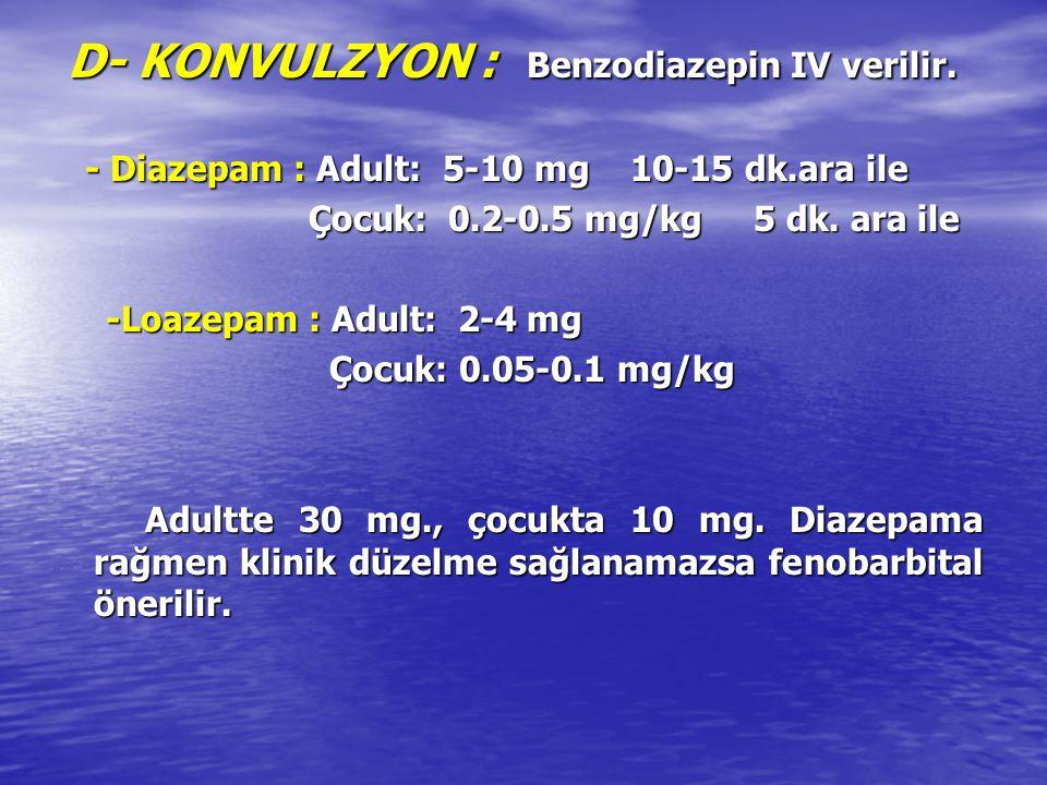 D- KONVULZYON : Benzodiazepin IV verilir.