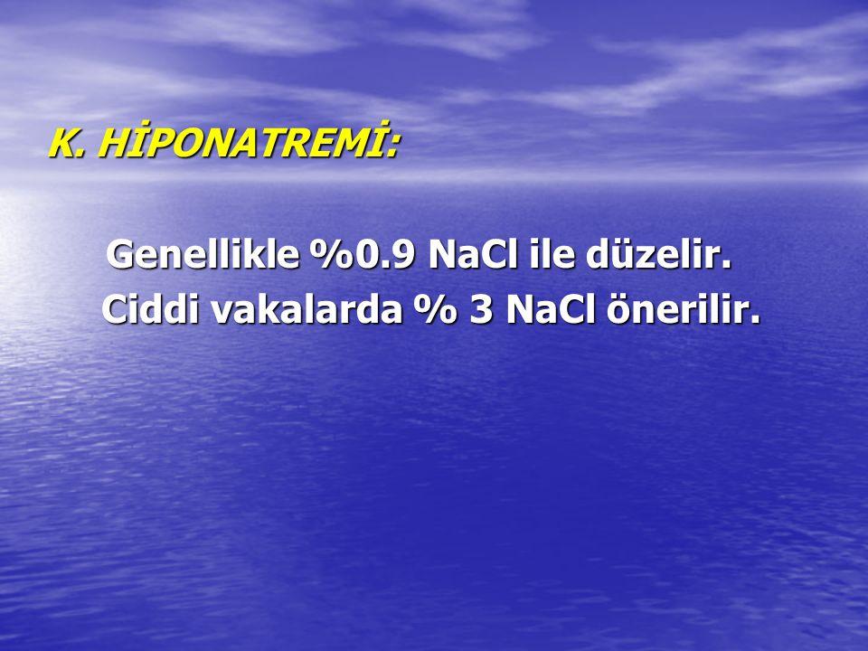 K. HİPONATREMİ: Genellikle %0.9 NaCl ile düzelir. Ciddi vakalarda % 3 NaCl önerilir.