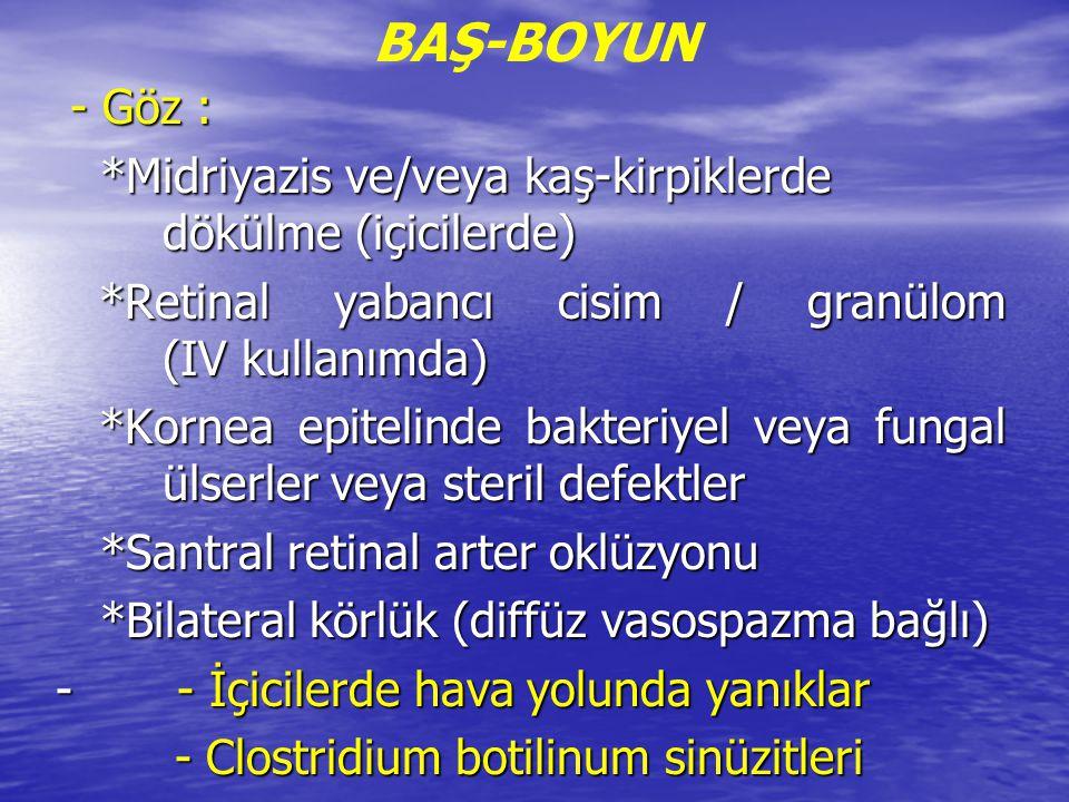 BAŞ-BOYUN - Göz : *Midriyazis ve/veya kaş-kirpiklerde dökülme (içicilerde) *Retinal yabancı cisim / granülom (IV kullanımda)