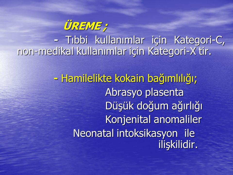 ÜREME ; - Tıbbi kullanımlar için Kategori-C, non-medikal kullanımlar için Kategori-X tir. - Hamilelikte kokain bağımlılığı;