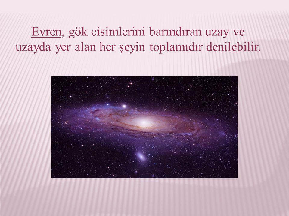 Evren, gök cisimlerini barındıran uzay ve uzayda yer alan her şeyin toplamıdır denilebilir.