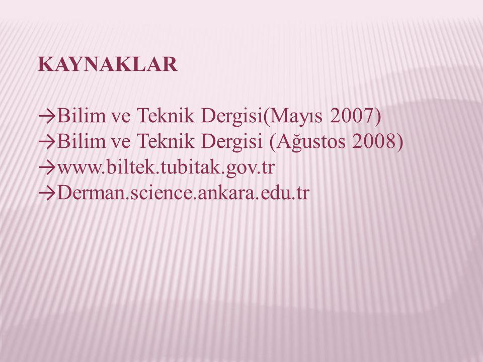 KAYNAKLAR →Bilim ve Teknik Dergisi(Mayıs 2007) →Bilim ve Teknik Dergisi (Ağustos 2008) →www.biltek.tubitak.gov.tr.