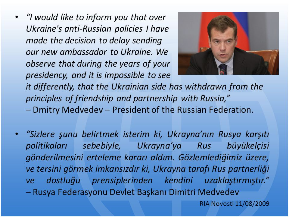I would like to inform you that over Ukraine s anti-Russian policies I have made the decision to delay sending our new ambassador to Ukraine. We observe that during the years of your presidency, and it is impossible to see it differently, that the Ukrainian side has withdrawn from the principles of friendship and partnership with Russia, – Dmitry Medvedev – President of the Russian Federation.