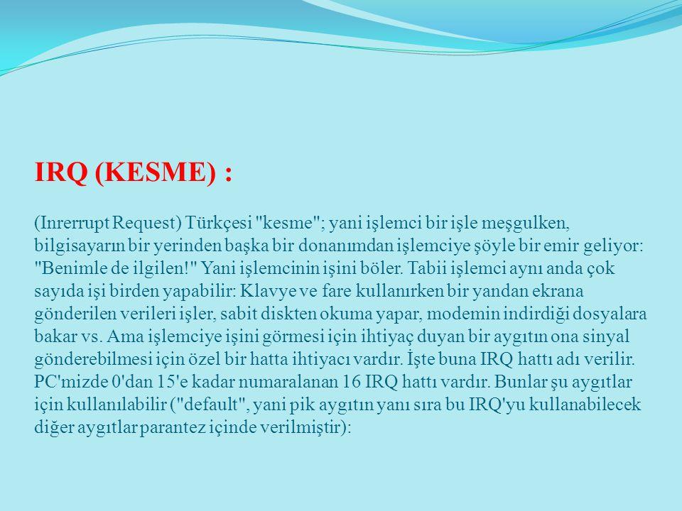 IRQ (KESME) : (Inrerrupt Request) Türkçesi kesme ; yani işlemci bir işle meşgulken, bilgisayarın bir yerinden başka bir donanımdan işlemciye şöyle bir emir geliyor: Benimle de ilgilen! Yani işlemcinin işini böler.