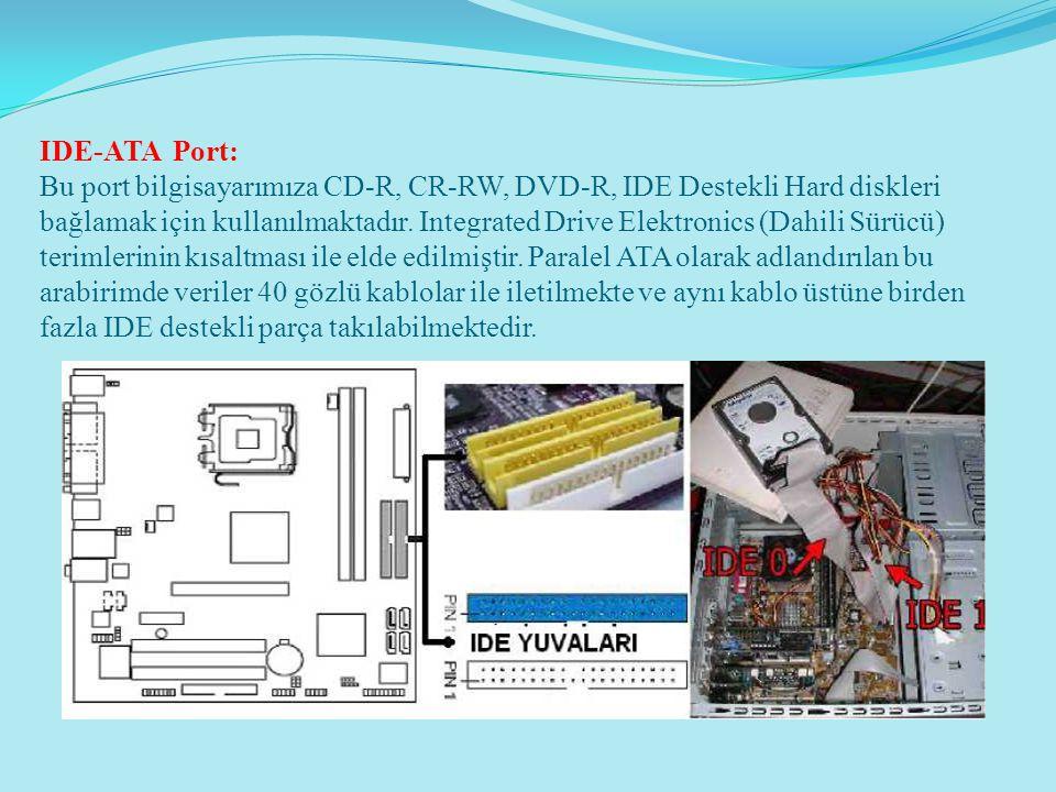 IDE-ATA Port: Bu port bilgisayarımıza CD-R, CR-RW, DVD-R, IDE Destekli Hard diskleri bağlamak için kullanılmaktadır.