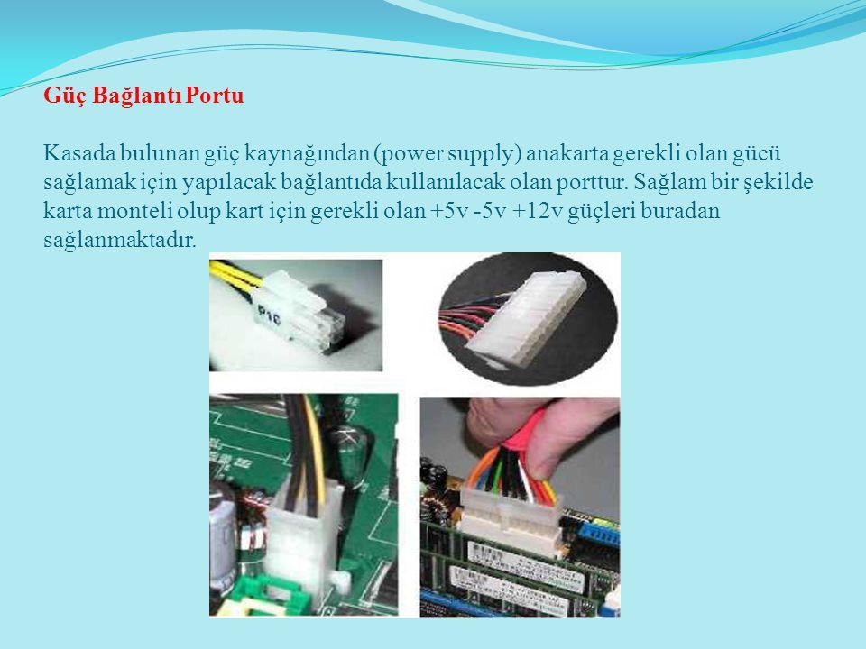 Güç Bağlantı Portu Kasada bulunan güç kaynağından (power supply) anakarta gerekli olan gücü sağlamak için yapılacak bağlantıda kullanılacak olan porttur.