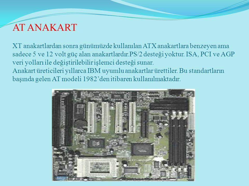 AT ANAKART XT anakartlardan sonra günümüzde kullanılan ATX anakartlara benzeyen ama sadece 5 ve 12 volt güç alan anakartlardır.PS/2 desteği yoktur.