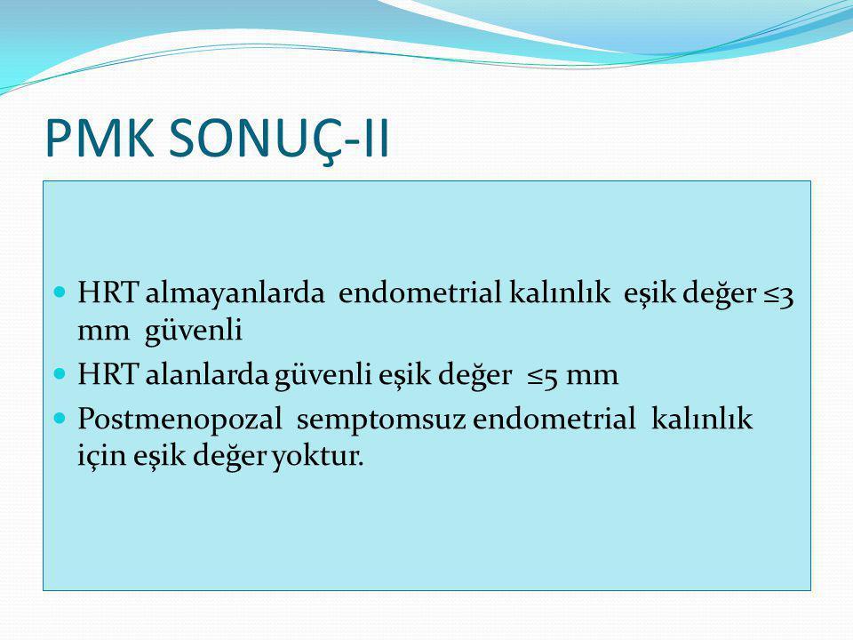 PMK SONUÇ-II HRT almayanlarda endometrial kalınlık eşik değer ≤3 mm güvenli. HRT alanlarda güvenli eşik değer ≤5 mm.