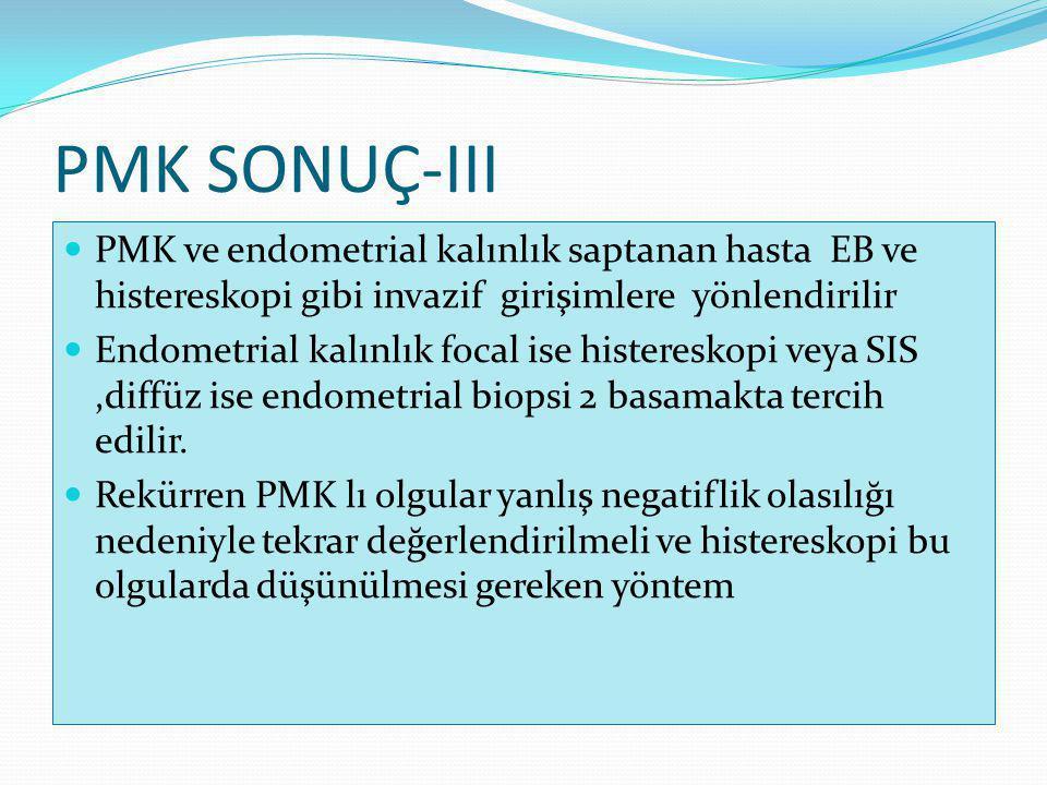 PMK SONUÇ-III PMK ve endometrial kalınlık saptanan hasta EB ve histereskopi gibi invazif girişimlere yönlendirilir.