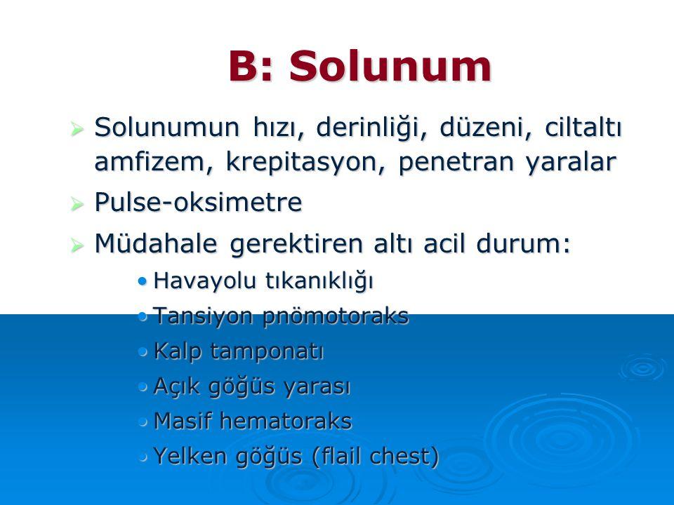 B: Solunum Solunumun hızı, derinliği, düzeni, ciltaltı amfizem, krepitasyon, penetran yaralar. Pulse-oksimetre.