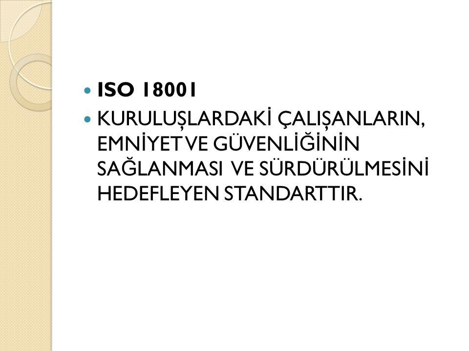 ISO 18001 KURULUŞLARDAKİ ÇALIŞANLARIN, EMNİYET VE GÜVENLİĞİNİN SAĞLANMASI VE SÜRDÜRÜLMESİNİ HEDEFLEYEN STANDARTTIR.