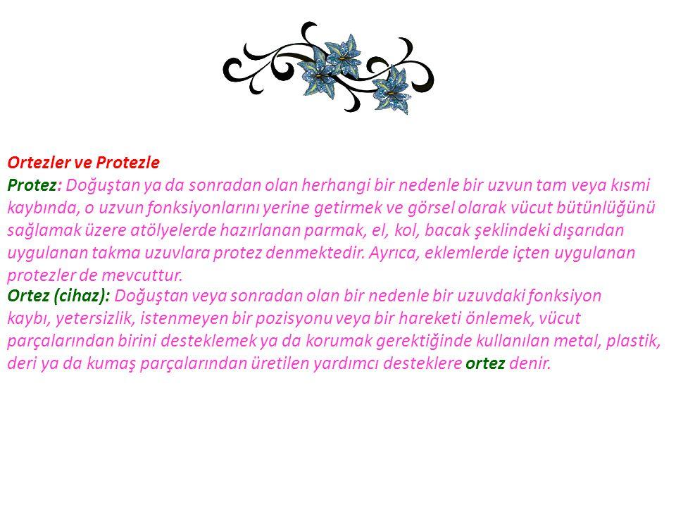 Ortezler ve Protezle Protez: Doğuştan ya da sonradan olan herhangi bir nedenle bir uzvun tam veya kısmi.