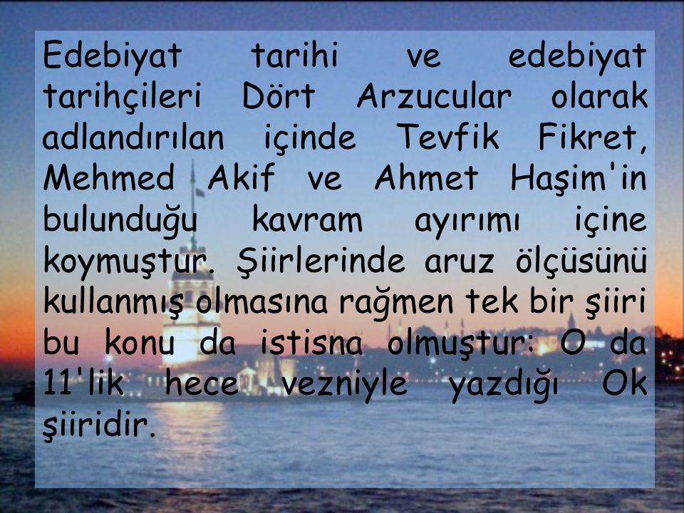 Edebiyat tarihi ve edebiyat tarihçileri Dört Arzucular olarak adlandırılan içinde Tevfik Fikret, Mehmed Akif ve Ahmet Haşim in bulunduğu kavram ayırımı içine koymuştur.
