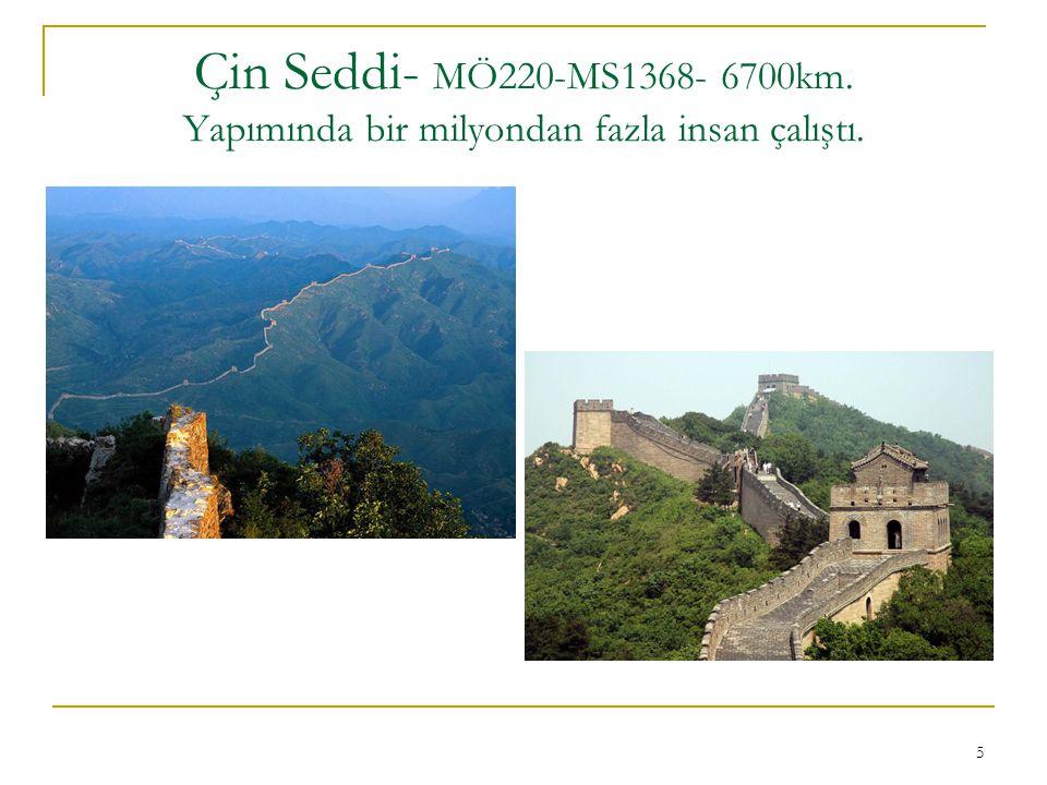 Çin Seddi- MÖ220-MS1368- 6700km. Yapımında bir milyondan fazla insan çalıştı.