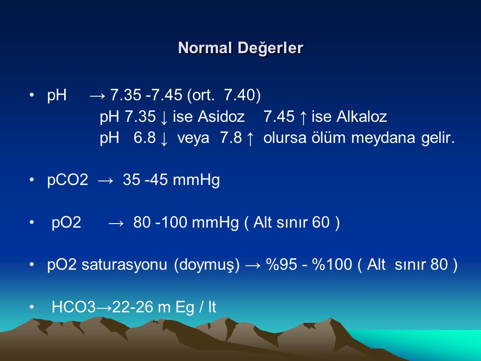 Normal Değerler pH → 7.35 -7.45 (ort. 7.40) pH 7.35 ↓ ise Asidoz 7.45 ↑ ise Alkaloz. pH 6.8 ↓ veya 7.8 ↑ olursa ölüm meydana gelir.