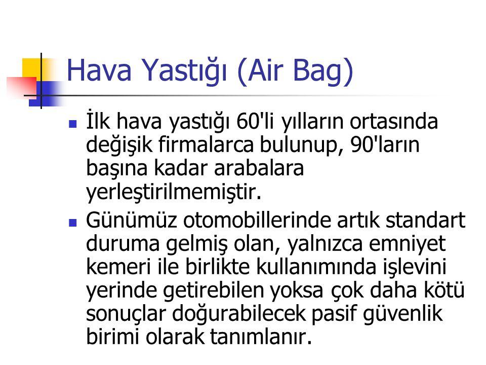 Hava Yastığı (Air Bag) İlk hava yastığı 60 li yılların ortasında değişik firmalarca bulunup, 90 ların başına kadar arabalara yerleştirilmemiştir.