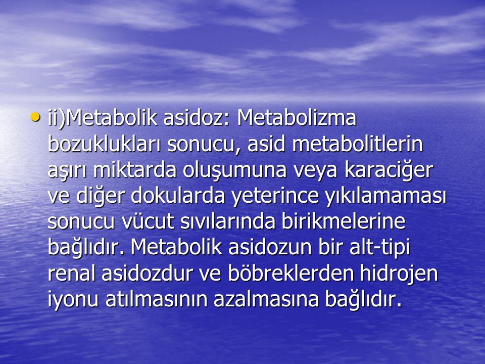 ii)Metabolik asidoz: Metabolizma bozuklukları sonucu, asid metabolitlerin aşırı miktarda oluşumuna veya karaciğer ve diğer dokularda yeterince yıkılamaması sonucu vücut sıvılarında birikmelerine bağlıdır.