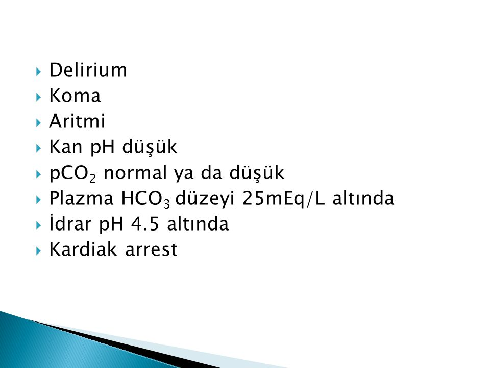 Delirium Koma. Aritmi. Kan pH düşük. pCO2 normal ya da düşük. Plazma HCO3 düzeyi 25mEq/L altında.
