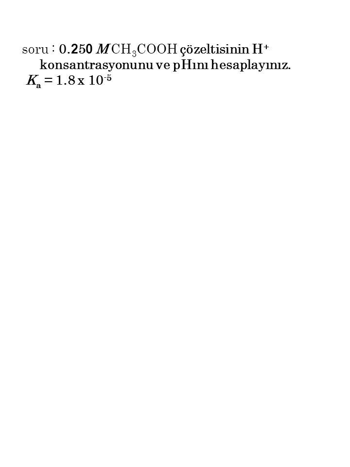 soru : 0.250 M CH3COOH çözeltisinin H+ konsantrasyonunu ve pHını hesaplayınız.