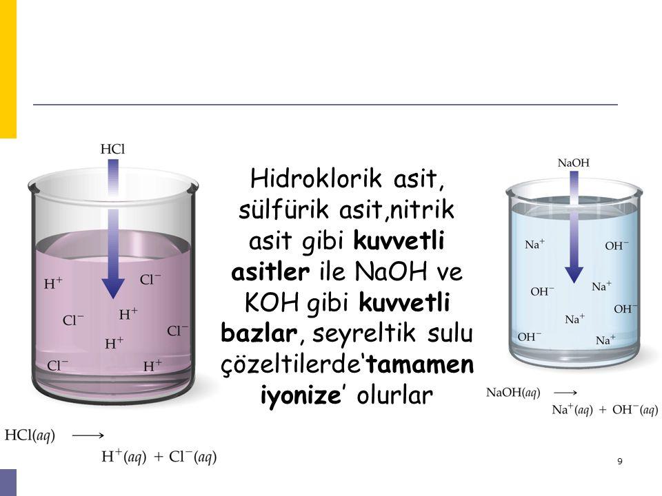 Hidroklorik asit, sülfürik asit,nitrik asit gibi kuvvetli asitler ile NaOH ve KOH gibi kuvvetli bazlar, seyreltik sulu çözeltilerde'tamamen iyonize' olurlar