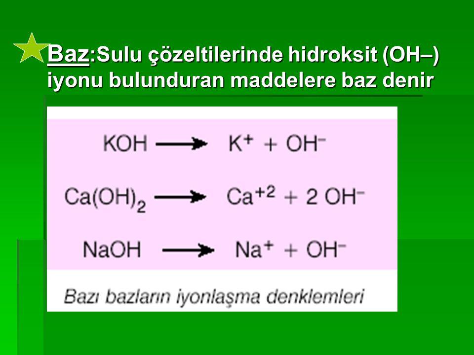 Baz:Sulu çözeltilerinde hidroksit (OH–) iyonu bulunduran maddelere baz denir