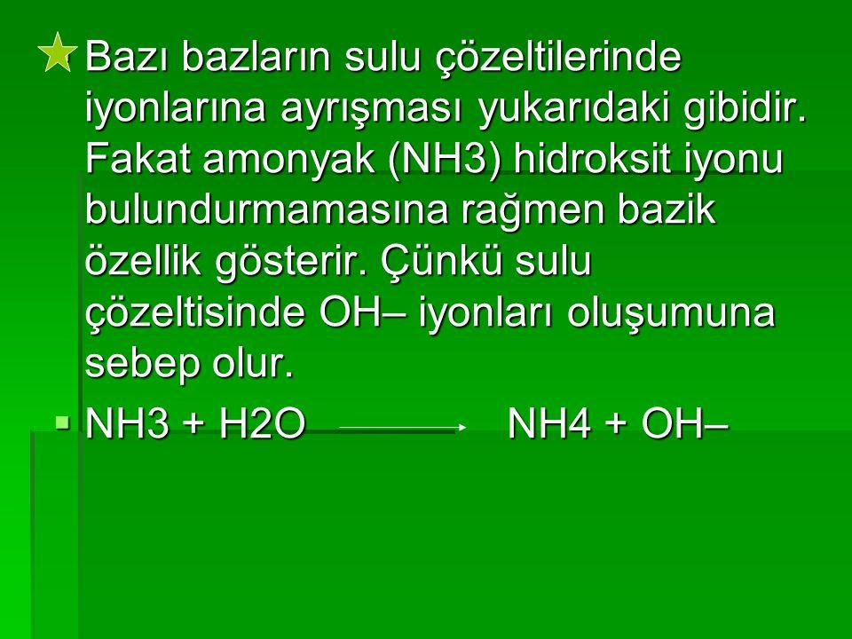 Bazı bazların sulu çözeltilerinde iyonlarına ayrışması yukarıdaki gibidir. Fakat amonyak (NH3) hidroksit iyonu bulundurmamasına rağmen bazik özellik gösterir. Çünkü sulu çözeltisinde OH– iyonları oluşumuna sebep olur.