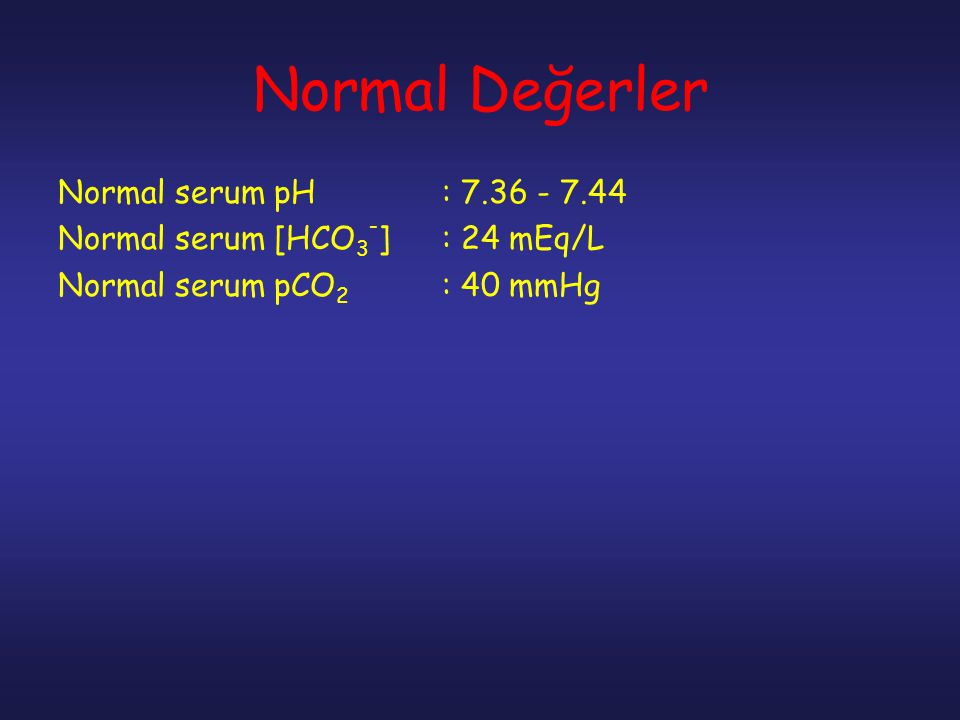 Normal Değerler Normal serum pH : 7.36 - 7.44