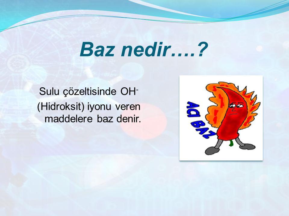 Sulu çözeltisinde OH- (Hidroksit) iyonu veren maddelere baz denir.