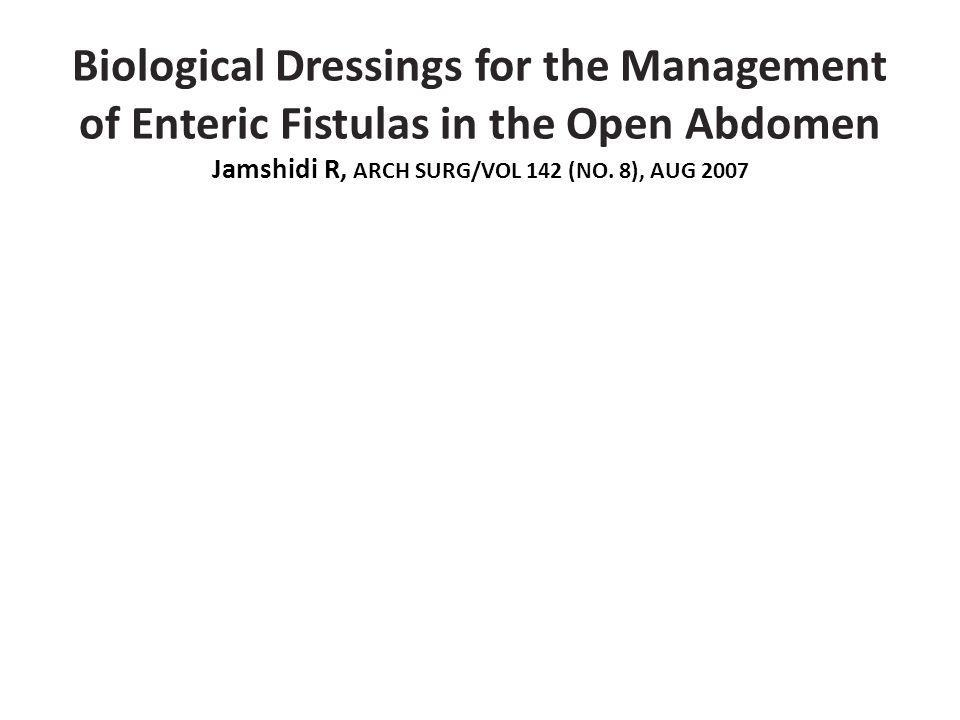 Biological Dressings for the Management of Enteric Fistulas in the Open Abdomen Jamshidi R, ARCH SURG/VOL 142 (NO.