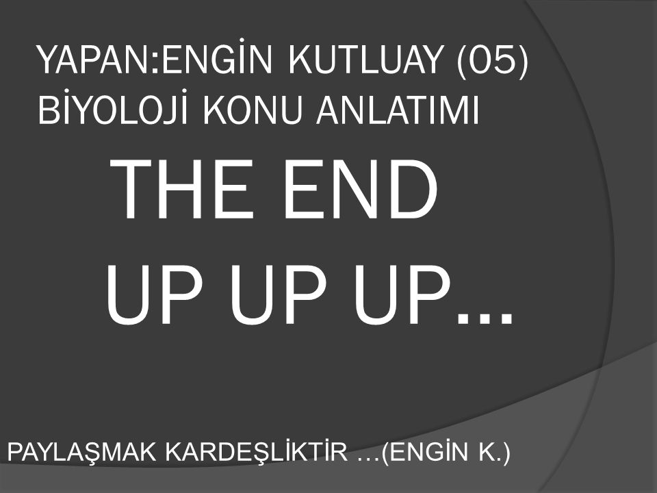 YAPAN:ENGİN KUTLUAY (05) BİYOLOJİ KONU ANLATIMI THE END UP UP UP…