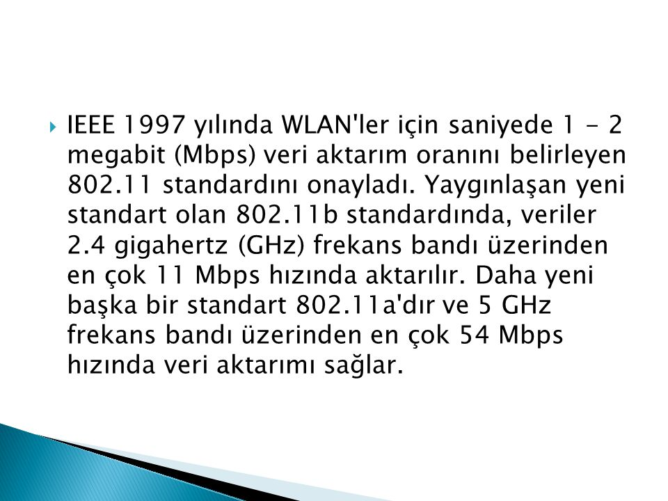 IEEE 1997 yılında WLAN ler için saniyede 1 - 2 megabit (Mbps) veri aktarım oranını belirleyen 802.11 standardını onayladı.
