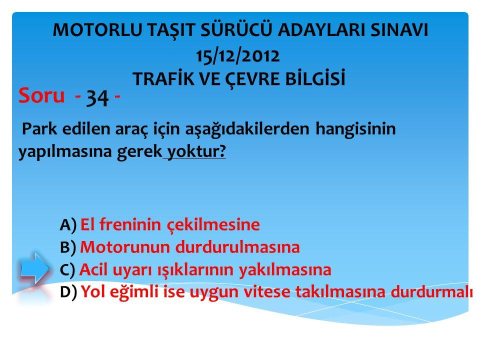 Soru - 34 - 15/12/2012 MOTORLU TAŞIT SÜRÜCÜ ADAYLARI SINAVI