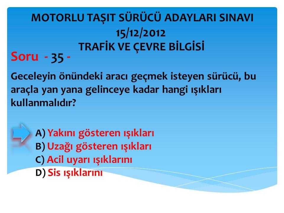 Soru - 35 - 15/12/2012 MOTORLU TAŞIT SÜRÜCÜ ADAYLARI SINAVI