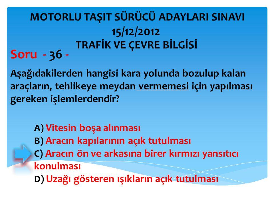 Soru - 36 - 15/12/2012 MOTORLU TAŞIT SÜRÜCÜ ADAYLARI SINAVI