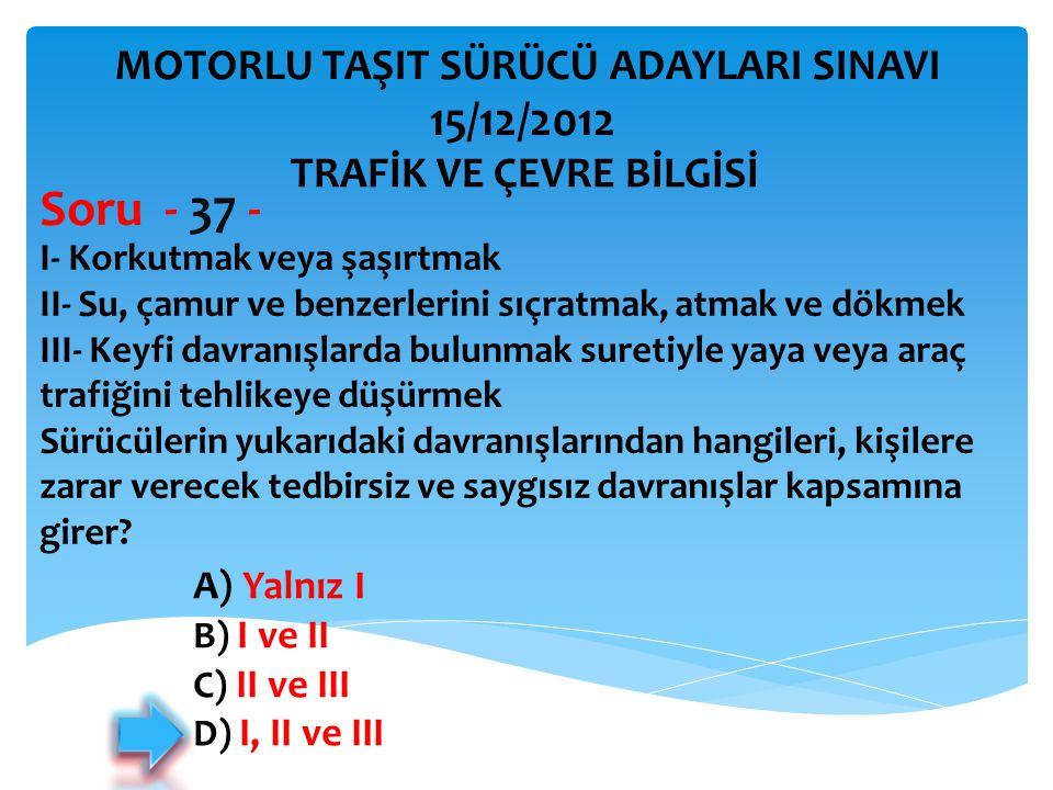 Soru - 37 - 15/12/2012 MOTORLU TAŞIT SÜRÜCÜ ADAYLARI SINAVI