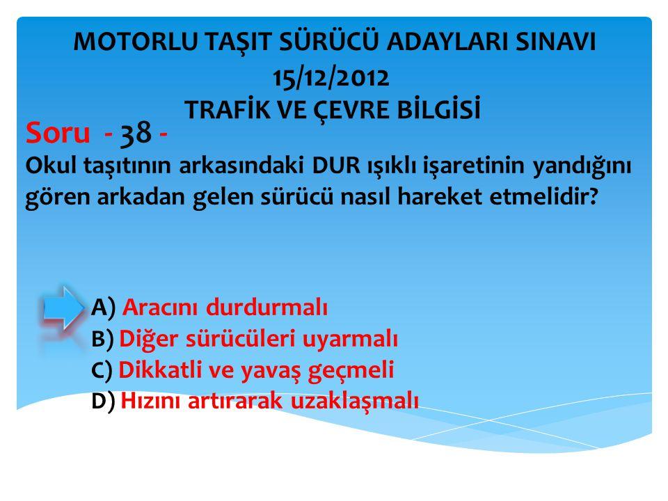 Soru - 38 - 15/12/2012 MOTORLU TAŞIT SÜRÜCÜ ADAYLARI SINAVI
