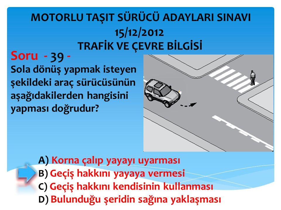 Soru - 39 - 15/12/2012 MOTORLU TAŞIT SÜRÜCÜ ADAYLARI SINAVI