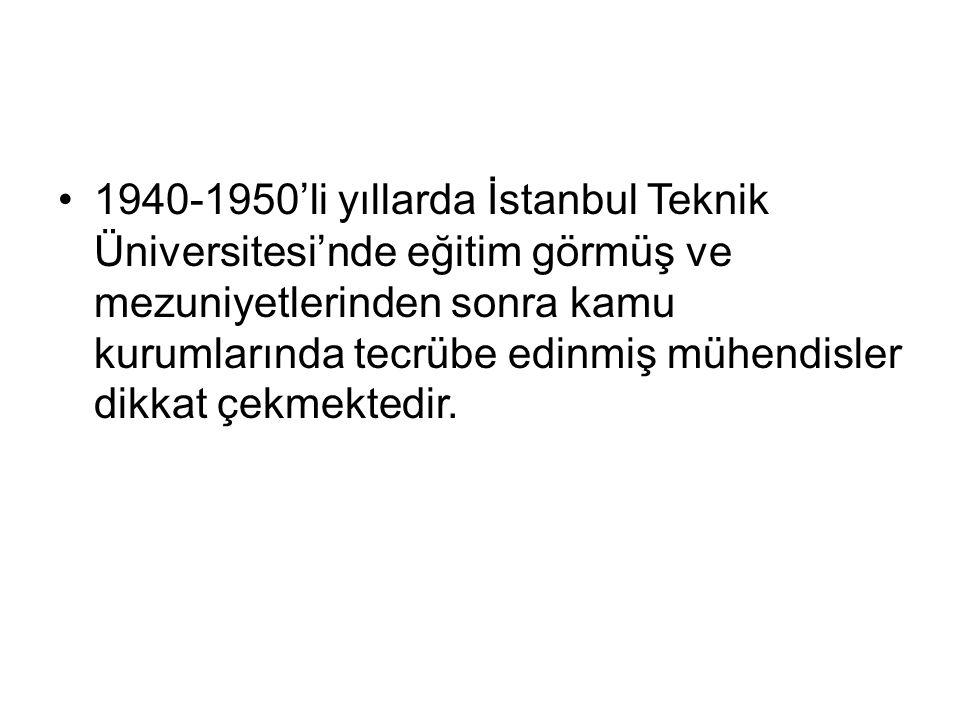 1940-1950'li yıllarda İstanbul Teknik Üniversitesi'nde eğitim görmüş ve mezuniyetlerinden sonra kamu kurumlarında tecrübe edinmiş mühendisler dikkat çekmektedir.