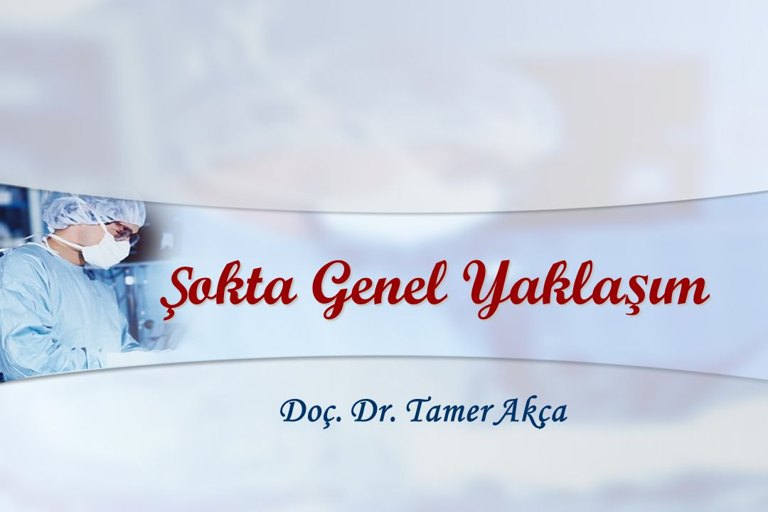 Şokta Genel Yaklaşım Doç. Dr. Tamer Akça