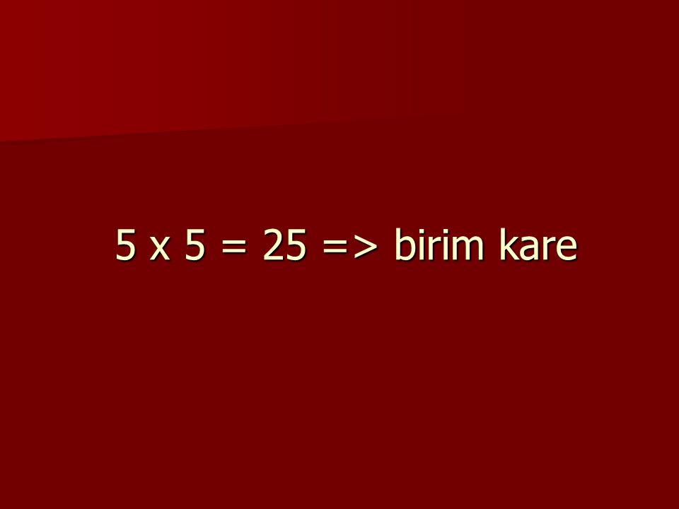 5 x 5 = 25 => birim kare