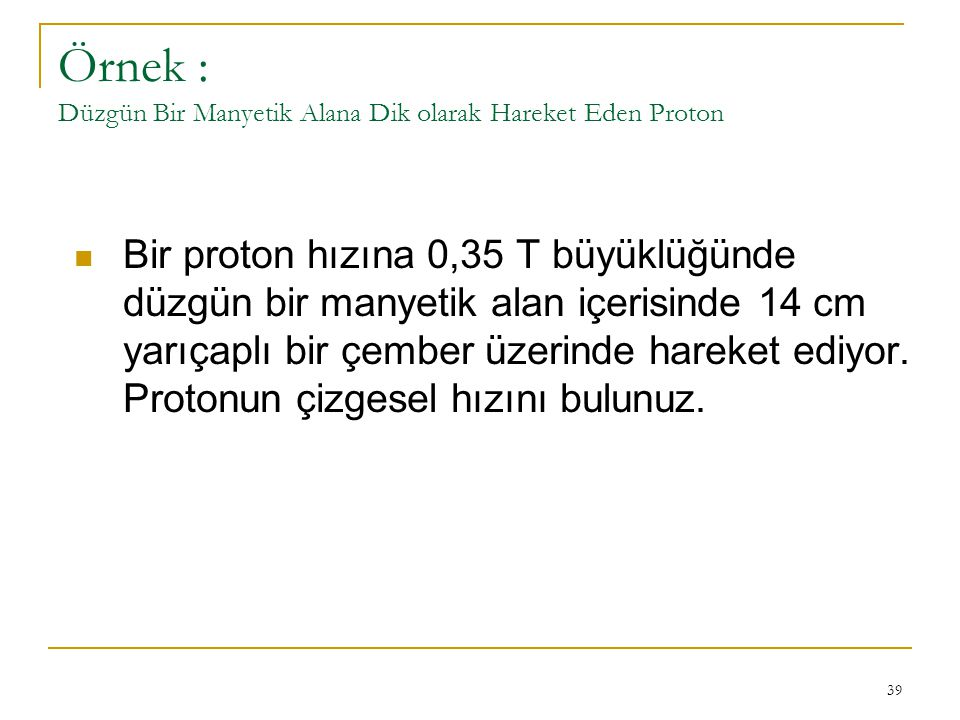 Örnek : Düzgün Bir Manyetik Alana Dik olarak Hareket Eden Proton