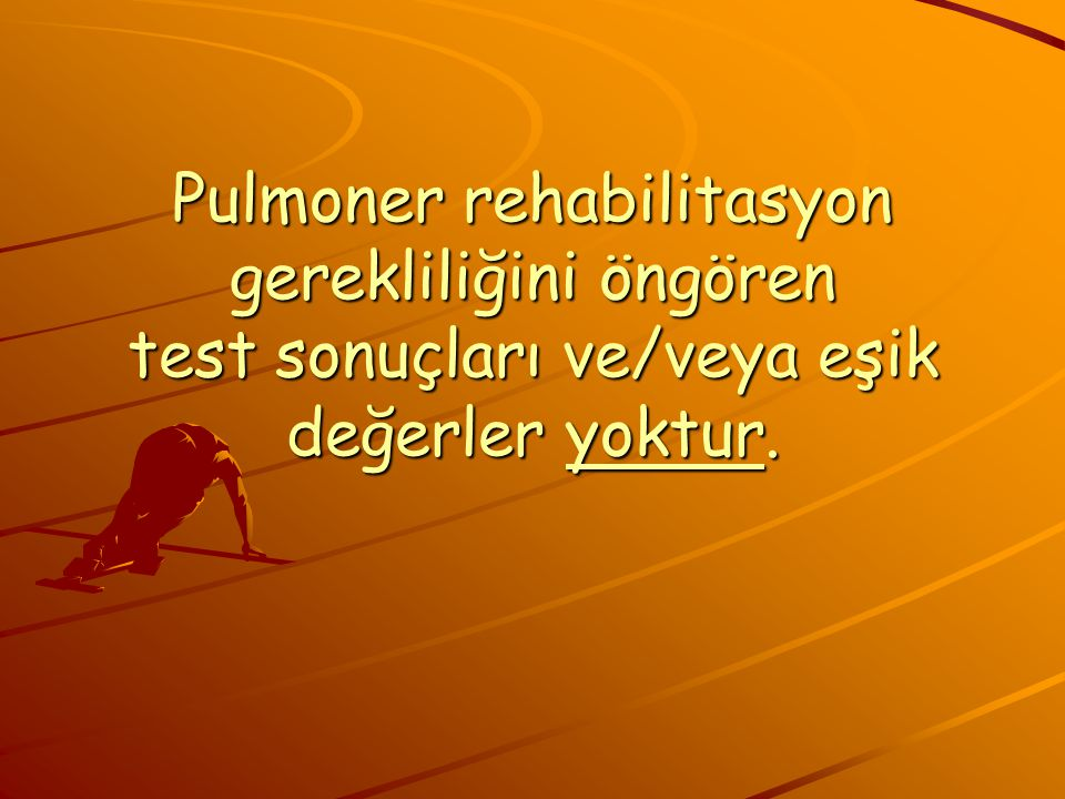 Pulmoner rehabilitasyon gerekliliğini öngören test sonuçları ve/veya eşik değerler yoktur.