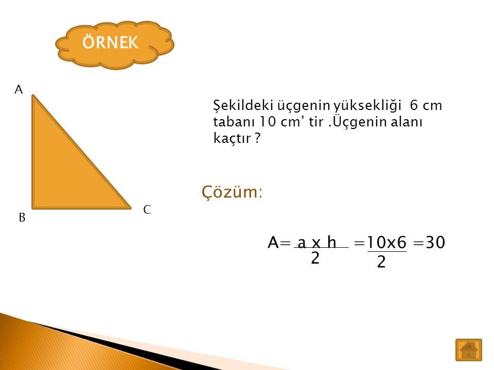 ÖRNEK A. Şekildeki üçgenin yüksekliği 6 cm tabanı 10 cm' tir .Üçgenin alanı kaçtır Çözüm: C. B.