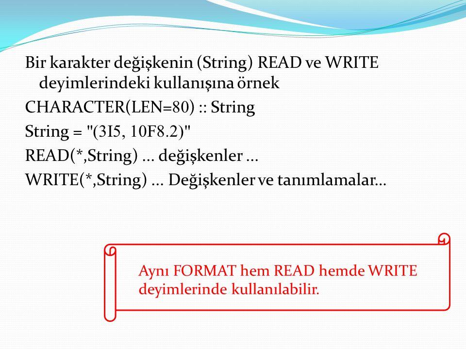Bir karakter değişkenin (String) READ ve WRITE deyimlerindeki kullanışına örnek CHARACTER(LEN=80) :: String String = (3I5, 10F8.2) READ(*,String) ... değişkenler ... WRITE(*,String) ... Değişkenler ve tanımlamalar…