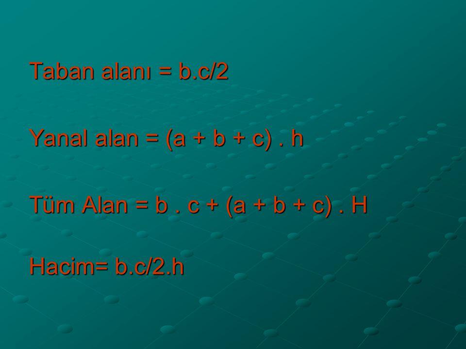 Taban alanı = b.c/2 Yanal alan = (a + b + c) . h Tüm Alan = b . c + (a + b + c) . H Hacim= b.c/2.h