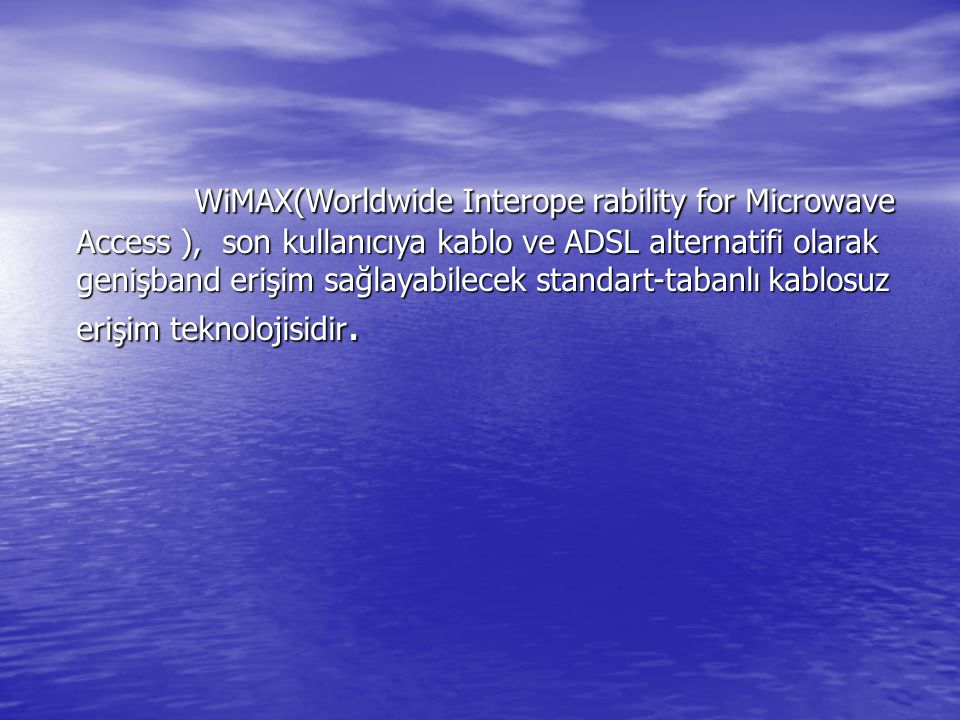 WiMAX(Worldwide Interope rability for Microwave Access ), son kullanıcıya kablo ve ADSL alternatifi olarak genişband erişim sağlayabilecek standart-tabanlı kablosuz erişim teknolojisidir.