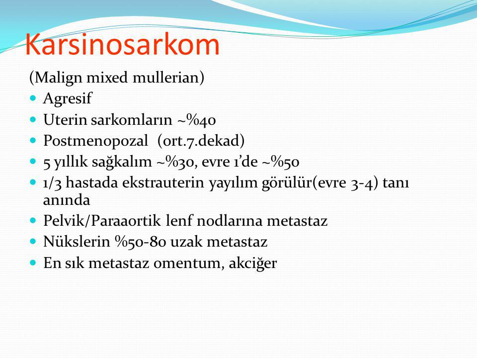 Karsinosarkom (Malign mixed mullerian) Agresif Uterin sarkomların ~%40
