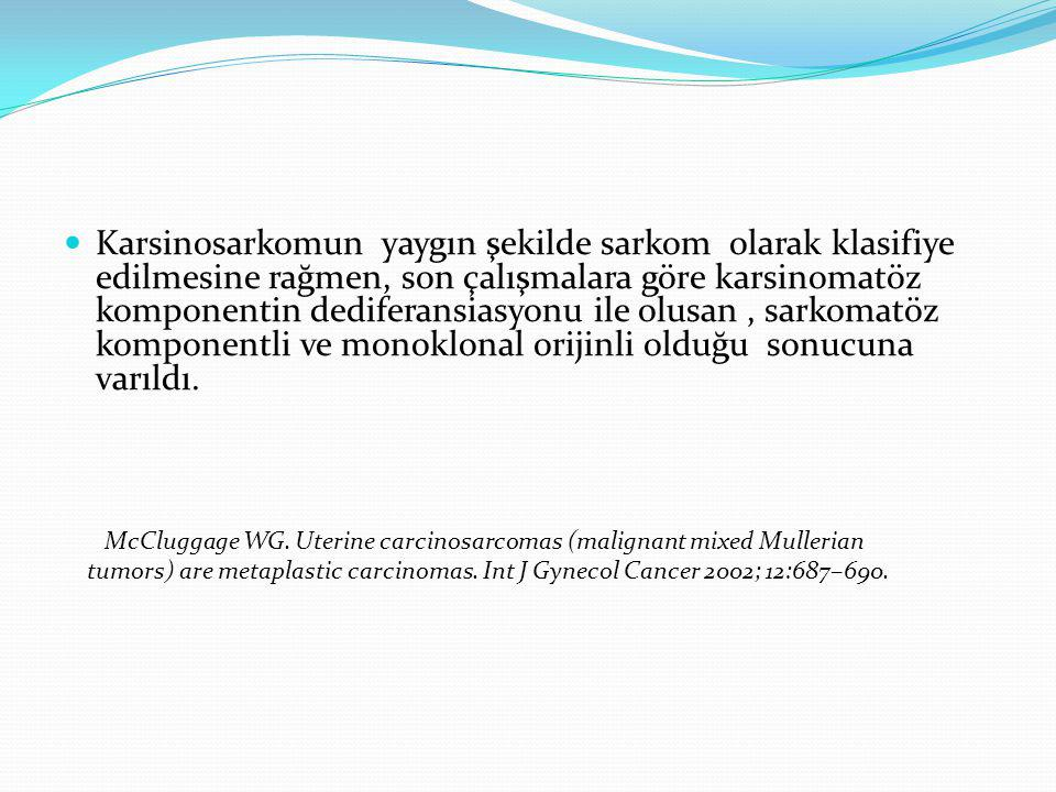 Karsinosarkomun yaygın şekilde sarkom olarak klasifiye edilmesine rağmen, son çalışmalara göre karsinomatöz komponentin dediferansiasyonu ile olusan , sarkomatöz komponentli ve monoklonal orijinli olduğu sonucuna varıldı.